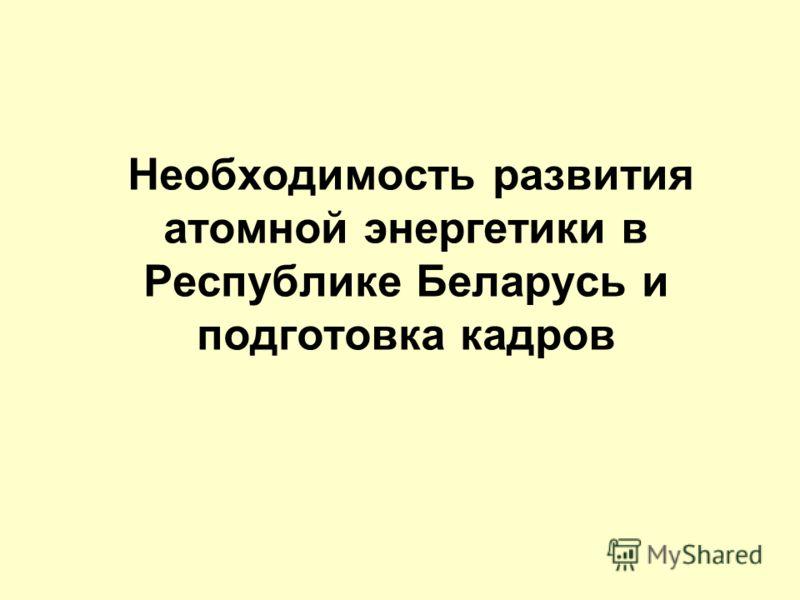 Необходимость развития атомной энергетики в Республике Беларусь и подготовка кадров