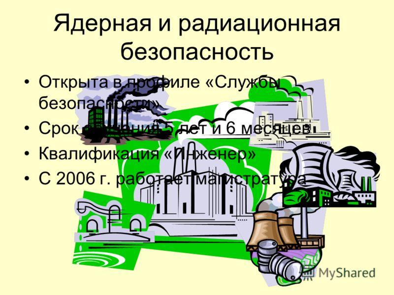 Ядерная и радиационная безопасность Открыта в профиле «Службы безопасности» Срок обучения 5 лет и 6 месяцев Квалификация «Инженер» С 2006 г. работает магистратура