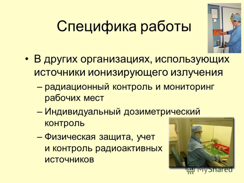 Специфика работы В других организациях, использующих источники ионизирующего излучения –радиационный контроль и мониторинг рабочих мест –Индивидуальный дозиметрический контроль –Физическая защита, учет и контроль радиоактивных источников