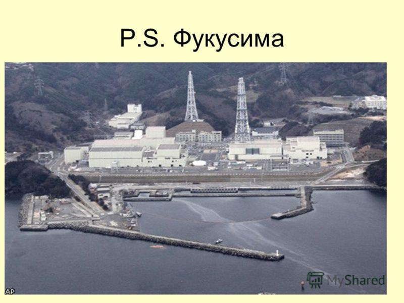 P.S. Фукусима События –Землетрясение магнитудой 9 баллов вызвало цунами высотой свыше 10 м. –Автоматически остановленные во время землетрясения реакторы станций Фукусима – 1 и Фукусима – 2 частично разрушены цунами невиданной высоты –Проблемы с систе
