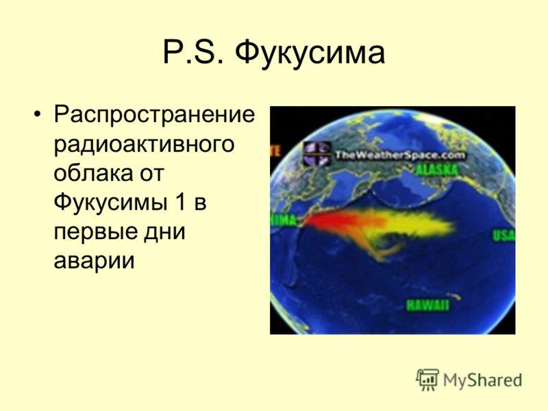P.S. Фукусима Распространение радиоактивного облака от Фукусимы 1 в первые дни аварии