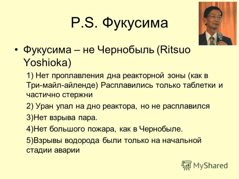 P.S. Фукусима Фукусима – не Чернобыль (Ritsuo Yoshioka) 1) Нет проплавления дна реакторной зоны (как в Три-майл-айленде) Расплавились только таблетки и частично стержни 2) Уран упал на дно реактора, но не расплавился 3)Нет взрыва пара. 4)Нет большого