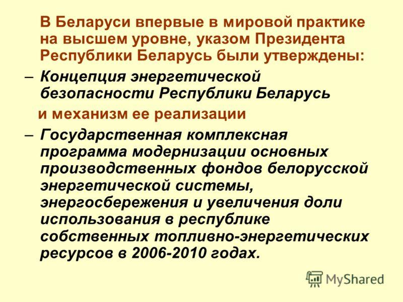 В Беларуси впервые в мировой практике на высшем уровне, указом Президента Республики Беларусь были утверждены: –Концепция энергетической безопасности Республики Беларусь и механизм ее реализации –Государственная комплексная программа модернизации осн