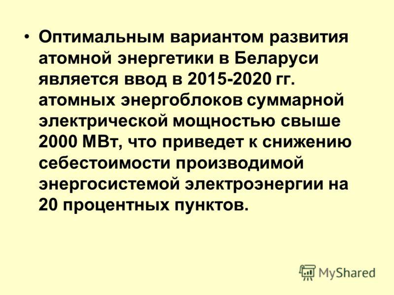 Оптимальным вариантом развития атомной энергетики в Беларуси является ввод в 2015-2020 гг. атомных энергоблоков суммарной электрической мощностью свыше 2000 МВт, что приведет к снижению себестоимости производимой энергосистемой электроэнергии на 20 п