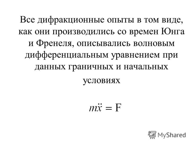 Все дифракционные опыты в том виде, как они производились со времен Юнга и Френеля, описывались волновым дифференциальным уравнением при данных граничных и начальных условиях