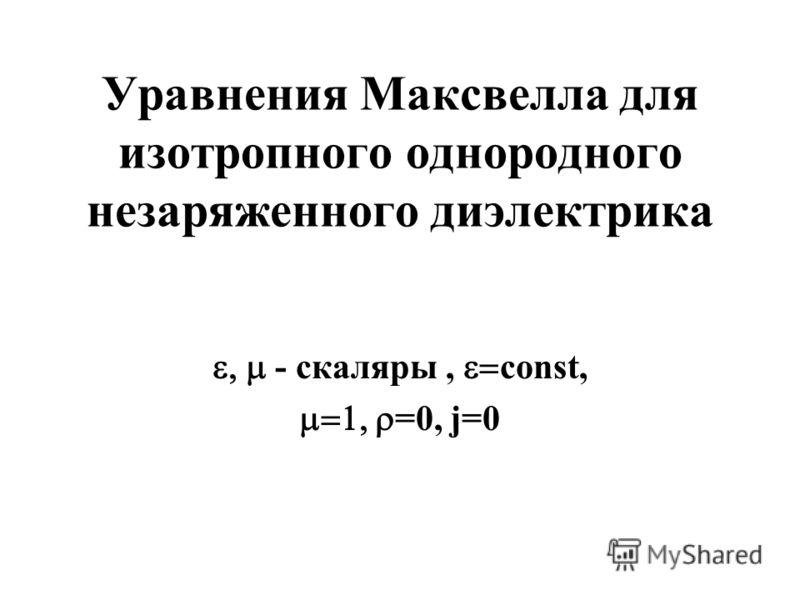 Уравнения Максвелла для изотропного однородного незаряженного диэлектрика - cкаляры, const, =0, j=0