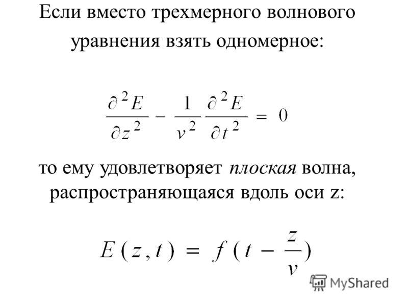 Если вместо трехмерного волнового уравнения взять одномерное: то ему удовлетворяет плоская волна, распространяющаяся вдоль оси z: