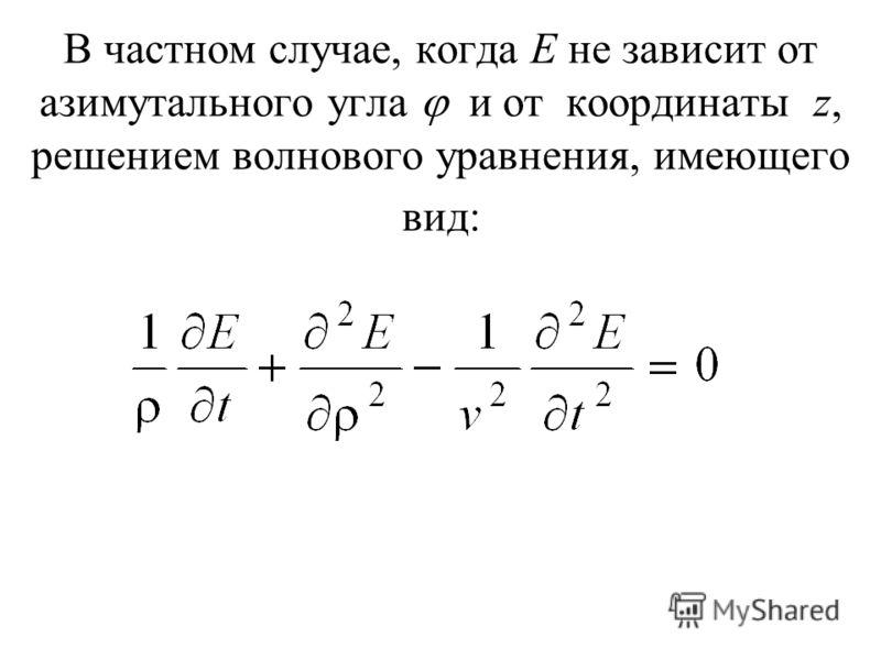 В частном случае, когда Е не зависит от азимутального угла и от координаты z, решением волнового уравнения, имеющего вид: