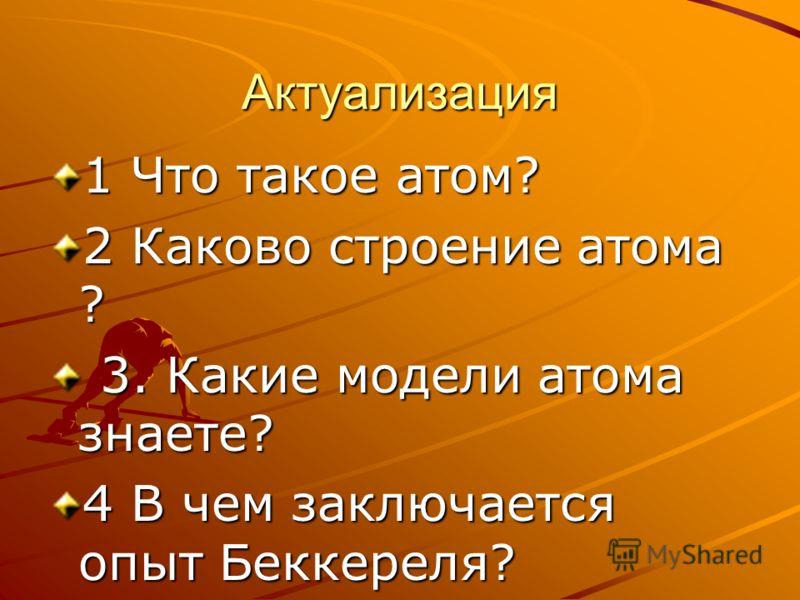 Актуализация 1 Что такое атом? 2 Каково строение атома ? 3. Какие модели атома знаете? 3. Какие модели атома знаете? 4 В чем заключается опыт Беккереля?