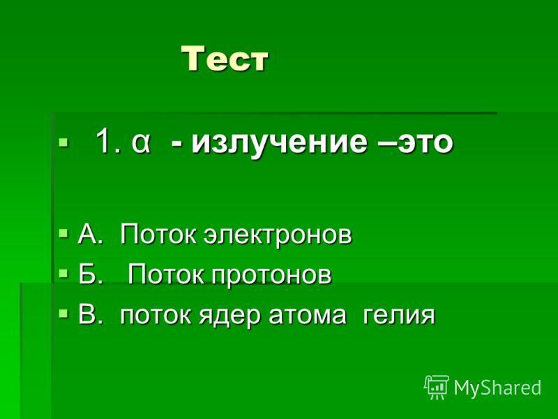 Тест Тест 1. α - излучение –это 1. α - излучение –это А. Поток электронов А. Поток электронов Б. Поток протонов Б. Поток протонов В. поток ядер атома гелия В. поток ядер атома гелия