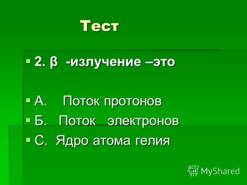 Тест Тест 2. β -излучение –это 2. β -излучение –это А. Поток протонов А. Поток протонов Б. Поток электронов Б. Поток электронов С. Ядро атома гелия С. Ядро атома гелия