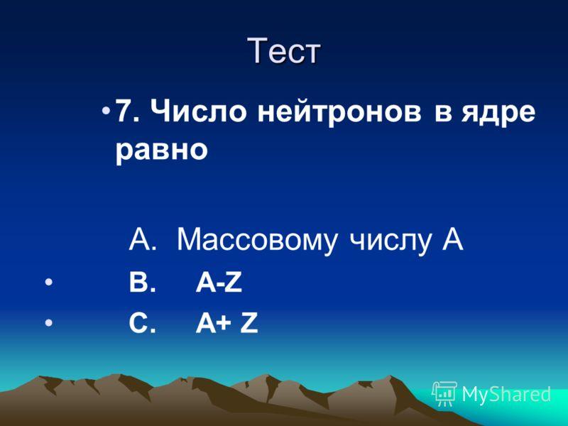 Тест 7. Число нейтронов в ядре равно А. Массовому числу А В. А-Z С. А+ Z