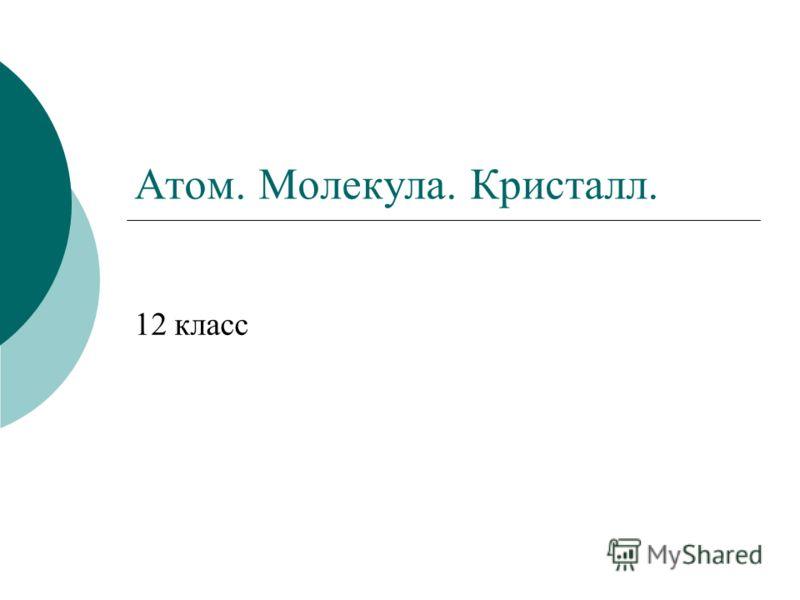 Атом. Молекула. Кристалл. 12 класс
