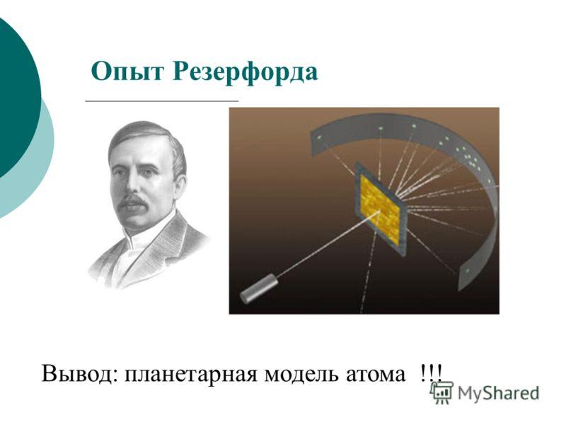 Опыт Резерфорда Вывод: планетарная модель атома !!!