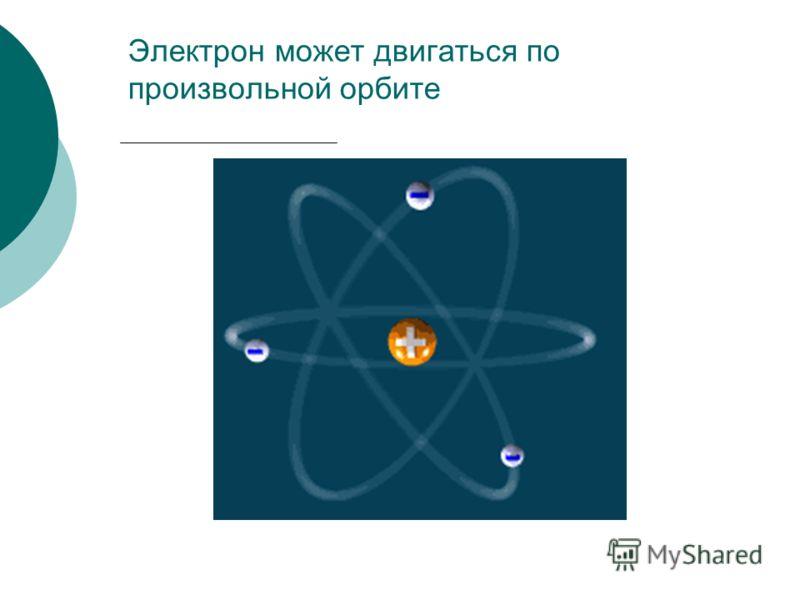Электрон может двигаться по произвольной орбите
