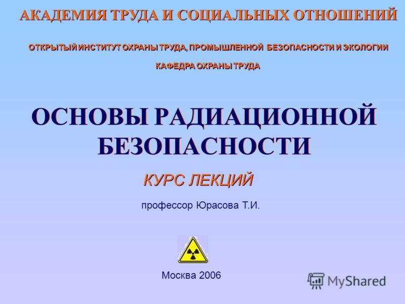 ОСНОВЫ РАДИАЦИОННОЙ БЕЗОПАСНОСТИ КУРС ЛЕКЦИЙ профессор Юрасова Т.И. Москва 2006 АКАДЕМИЯ ТРУДА И СОЦИАЛЬНЫХ ОТНОШЕНИЙ ОТКРЫТЫЙ ИНСТИТУТ ОХРАНЫ ТРУДА, ПРОМЫШЛЕННОЙ БЕЗОПАСНОСТИ И ЭКОЛОГИИ КАФЕДРА ОХРАНЫ ТРУДА АКАДЕМИЯ ТРУДА И СОЦИАЛЬНЫХ ОТНОШЕНИЙ ОТКР