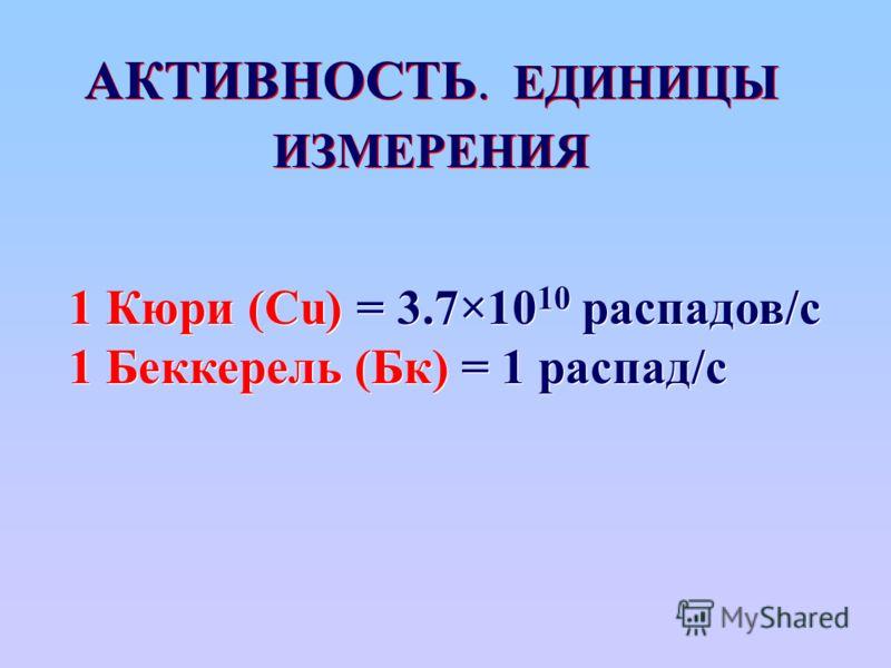 АКТИВНОСТЬ. ЕДИНИЦЫ ИЗМЕРЕНИЯ 1 Кюри (Cu) = 3.7×10 10 распадов/с 1 Беккерель (Бк) = 1 распад/с 1 Кюри (Cu) = 3.7×10 10 распадов/с 1 Беккерель (Бк) = 1 распад/с