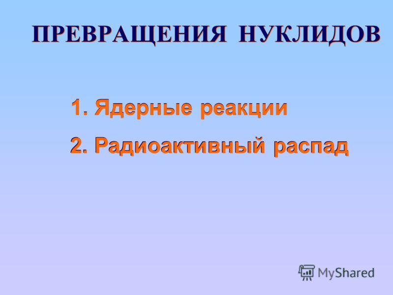 ПРЕВРАЩЕНИЯ НУКЛИДОВ 1. Ядерные реакции 2. Радиоактивный распад
