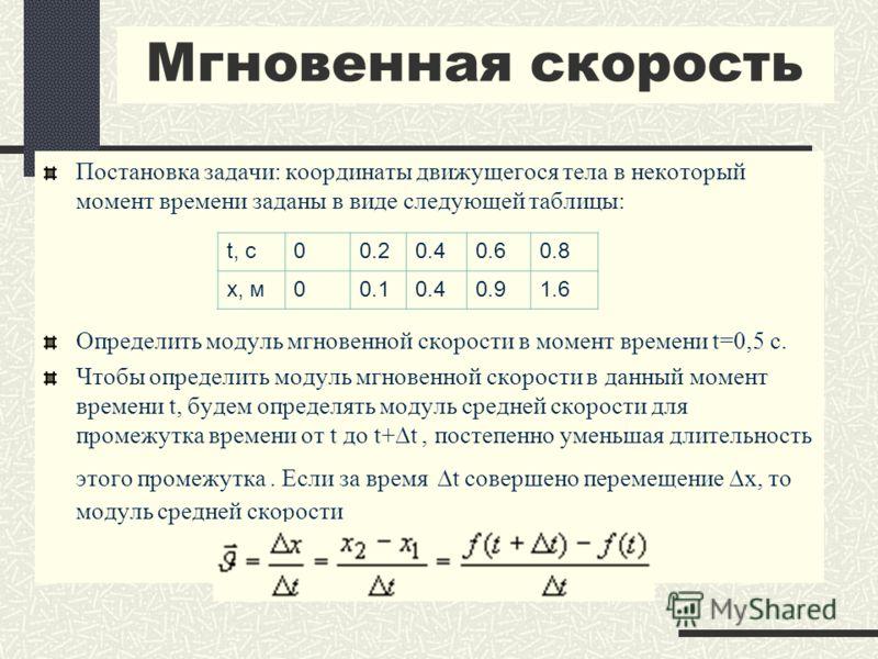 Мгновенная скорость Постановка задачи: координаты движущегося тела в некоторый момент времени заданы в виде следующей таблицы: Определить модуль мгновенной скорости в момент времени t=0,5 с. Чтобы определить модуль мгновенной скорости в данный момент