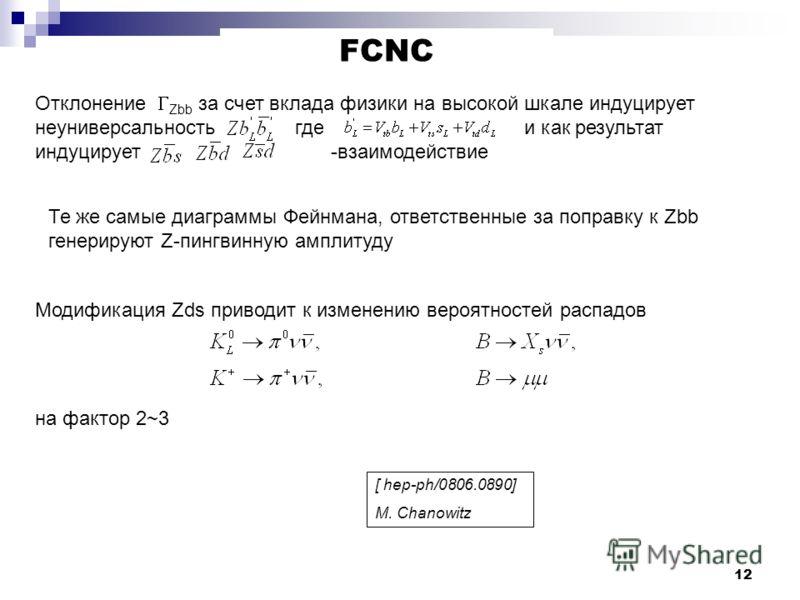 12 FCNC Отклонение Zbb за счет вклада физики на высокой шкале индуцирует неуниверсальность где и как результат индуцирует -взаимодействие Те же самые диаграммы Фейнмана, ответственные за поправку к Zbb генерируют Z-пингвинную амплитуду Модификация Zd