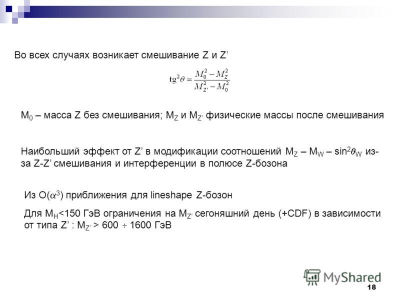 18 Во всех случаях возникает смешивание Z и Z M 0 – масса Z без смешивания; M Z и M Z физические массы после смешивания Наибольший эффект от Z в модификации соотношений M Z – M W – sin 2 W из- за Z-Z смешивания и интерференции в полюсе Z-бозона Из O(
