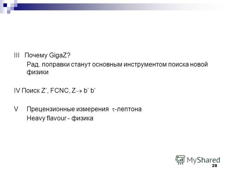 28 III Почему GigaZ? Рад. поправки станут основным инструментом поиска новой физики IV Поиск Z, FCNC, Z b b V Прецензионные измерения -лептона Heavy flavour - физика
