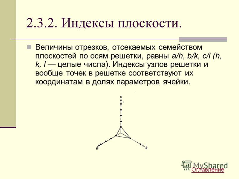 2.3.2. Индексы плоскости. Величины отрезков, отсекаемых семейством плоскостей по осям решетки, равны a/h, b/k, с/l (h, k, l целые числа). Индексы узлов решетки и вообще точек в решетке соответствуют их координатам в долях параметров ячейки. Оглавлени