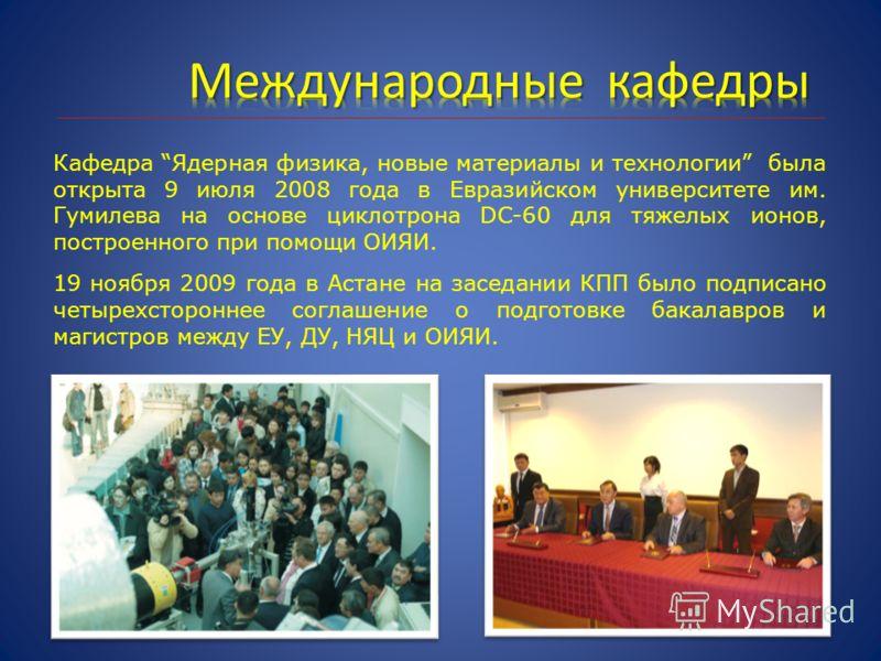 Кафедра Ядерная физика, новые материалы и технологии была открыта 9 июля 2008 года в Евразийском университете им. Гумилева на основе циклотрона DC-60 для тяжелых ионов, построенного при помощи ОИЯИ. 19 ноября 2009 года в Астане на заседании КПП было