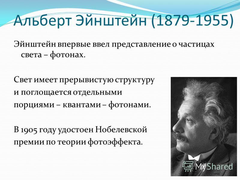 Альберт Эйнштейн (1879-1955) Эйнштейн впервые ввел представление о частицах света – фотонах. Свет имеет прерывистую структуру и поглощается отдельными порциями – квантами – фотонами. В 1905 году удостоен Нобелевской премии по теории фотоэффекта.