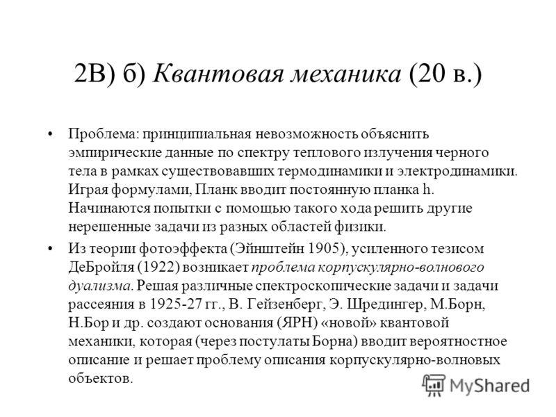 2В) б) Квантовая механика (20 в.) Проблема: принципиальная невозможность объяснить эмпирические данные по спектру теплового излучения черного тела в рамках существовавших термодинамики и электродинамики. Играя формулами, Планк вводит постоянную планк