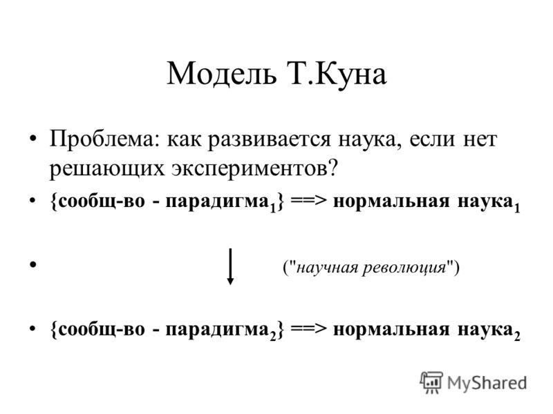 Модель Т.Куна Проблема: как развивается наука, если нет решающих экспериментов? {сообщ-во - парадигма 1 } ==> нормальная наука 1 (научная революция) {сообщ-во - парадигма 2 } ==> нормальная наука 2