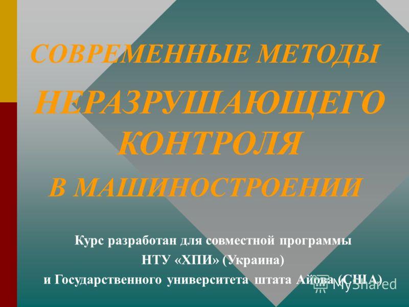 СОВРЕМЕННЫЕ МЕТОДЫ НЕРАЗРУШАЮЩЕГО КОНТРОЛЯ В МАШИНОСТРОЕНИИ Курс разработан для совместной программы НТУ «ХПИ» (Украина) и Государственного университета штата Айова (США)