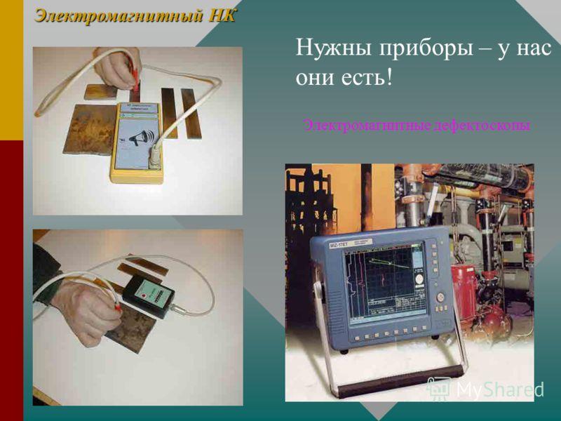 Электромагнитный НК Нужны приборы – у нас они есть! Электромагнитные дефектоскопы