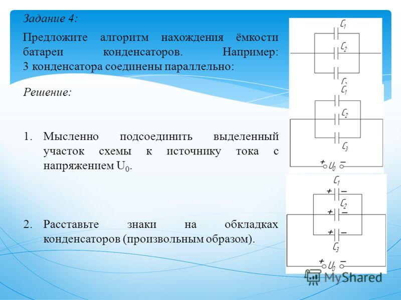 Задание 4: Предложите алгоритм нахождения ёмкости батареи конденсаторов. Например: 3 конденсатора соединены параллельно: Решение: 1.Мысленно подсоединить выделенный участок схемы к источнику тока с напряжением U 0. 2.Расставьте знаки на обкладках кон