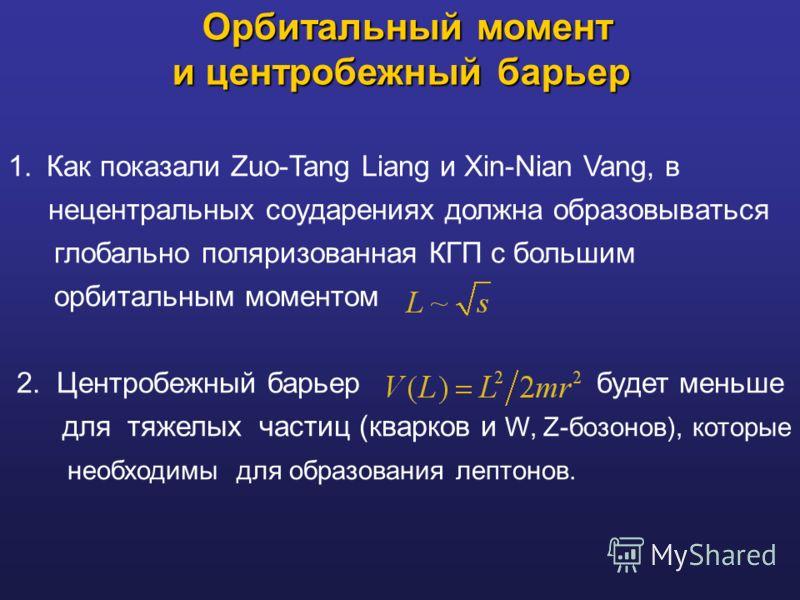 Орбитальный момент и центробежный барьер Орбитальный момент и центробежный барьер 1. Как показали Zuo-Tang Liang и Xin-Nian Vang, в нецентральных соударениях должна образовываться глобально поляризованная КГП с большим орбитальным моментом 2. Центроб