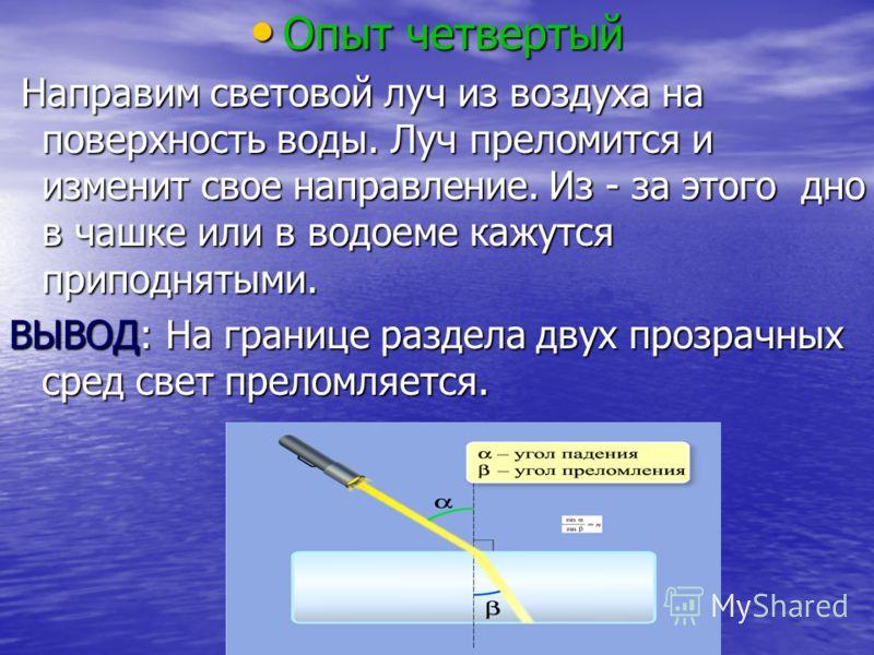 Опыт четвертый Опыт четвертый Направим световой луч из воздуха на поверхность воды. Луч преломится и изменит свое направление. Из - за этого дно в чашке или в водоеме кажутся приподнятыми. Направим световой луч из воздуха на поверхность воды. Луч пре