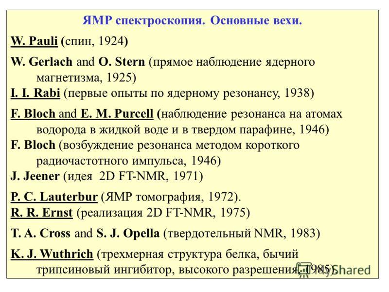 1 ЯМР спектроскопия. Основные вехи. W. Pauli (спин, 1924) W. Gerlach and O. Stern (прямое наблюдение ядерного магнетизма, 1925) I. I. Rabi (первые опыты по ядерному резонансу, 1938) F. Bloch and E. M. Purcell (наблюдение резонанса на атомах водорода