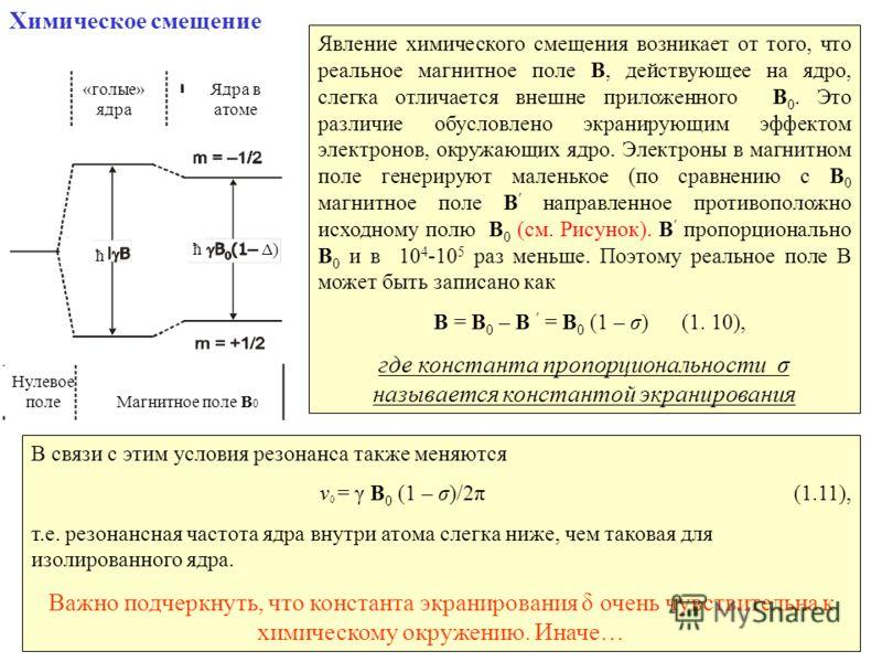 12 Химическое смещение Явление химического смещения возникает от того, что реальное магнитное поле B, действующее на ядро, слегка отличается внешне приложенного B 0. Это различие обусловлено экранирующим эффектом электронов, окружающих ядро. Электрон