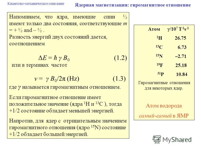 5 Ядерная магнетизация: гиромагнитное отношение Напоминаем, что ядра, имеющие спин ½ имеют только два состояния, соответствующие m = + ½ and – ½. Разность энергий двух состояний дается, соотношением ΔE = ħ γ B 0 (1.2) или в терминах частот ν = γ B 0
