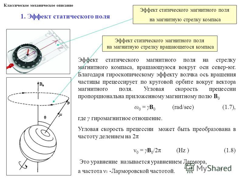 7 Классическое механическое описание 1. Эффект статического поля Эффект статического магнитного поля на стрелку магнитного компаса, вращающуюся вокруг оси север-юг. Благодаря гироскопическому эффекту волчка ось вращения частицы прецессирует по кругов