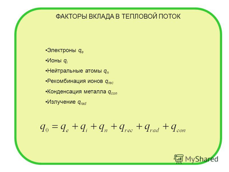 ФАКТОРЫ ВКЛАДА В ТЕПЛОВОЙ ПОТОК Электроны q e Ионы q i Нейтральные атомы q n Рекомбинация ионов q rec Конденсация металла q con Излучение q rad
