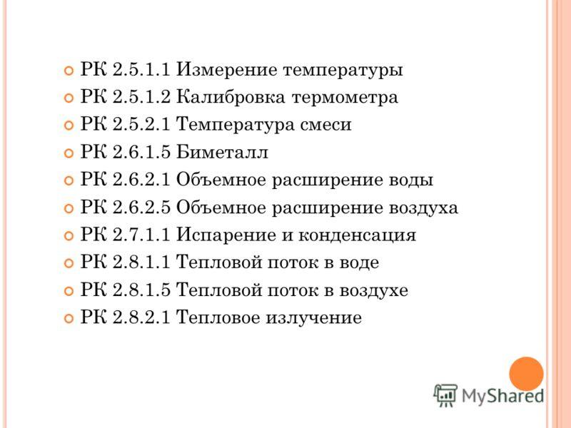 РК 2.5.1.1 Измерение температуры РК 2.5.1.2 Калибровка термометра РК 2.5.2.1 Температура смеси РК 2.6.1.5 Биметалл РК 2.6.2.1 Объемное расширение воды РК 2.6.2.5 Объемное расширение воздуха РК 2.7.1.1 Испарение и конденсация РК 2.8.1.1 Тепловой поток