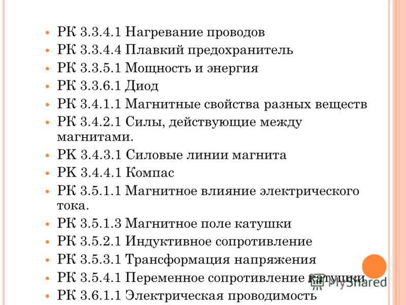 РК 3.3.4.1 Нагревание проводов РК 3.3.4.4 Плавкий предохранитель РК 3.3.5.1 Мощность и энергия РК 3.3.6.1 Диод РК 3.4.1.1 Магнитные свойства разных веществ РК 3.4.2.1 Силы, действующие между магнитами. PK 3.4.3.1 Силовые линии магнита PK 3.4.4.1 Комп