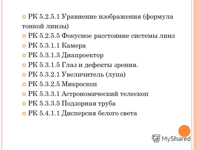 РК 5.2.5.1 Уравнение изображения (формула тонкой линзы) РК 5.2.5.5 Фокусное расстояние системы линз РК 5.3.1.1 Камера РК 5.3.1.3 Диапроектор РК 5.3.1.5 Глаз и дефекты зрения. РК 5.3.2.1 Увеличитель (лупа) РК 5.3.2.5 Микроскоп РК 5.3.3.1 Астрономическ