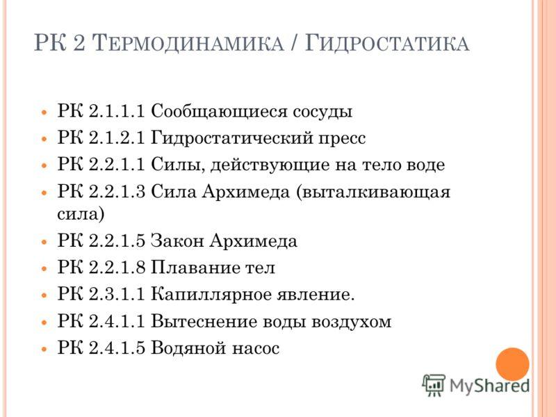 РК 2 Т ЕРМОДИНАМИКА / Г ИДРОСТАТИКА РК 2.1.1.1 Сообщающиеся сосуды РК 2.1.2.1 Гидростатический пресс РК 2.2.1.1 Силы, действующие на тело воде РК 2.2.1.3 Сила Архимеда (выталкивающая сила) РК 2.2.1.5 Закон Архимеда РК 2.2.1.8 Плавание тел РК 2.3.1.1