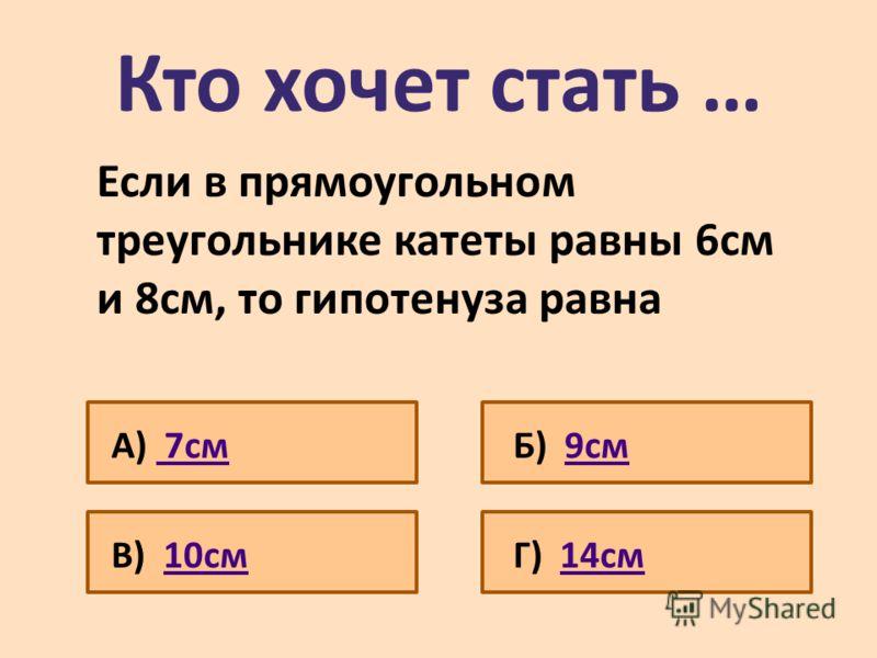 Кто хочет стать … Если в прямоугольном треугольнике катеты равны 6см и 8см, то гипотенуза равна А) 7см 7смБ) 9см9см В) 10см10смГ) 14см14см