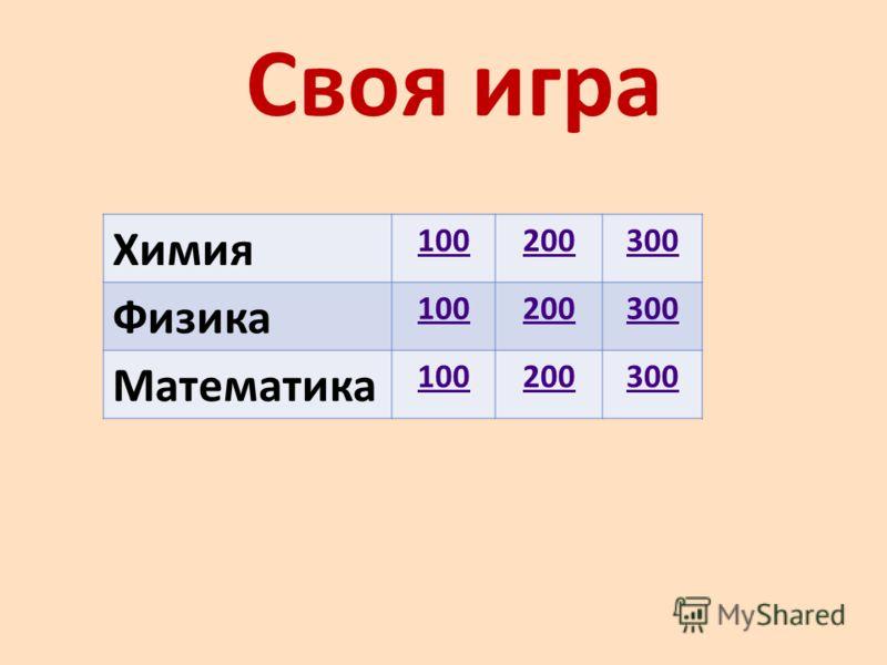 Своя игра Химия 100200300 Физика 100200300 Математика 100200300