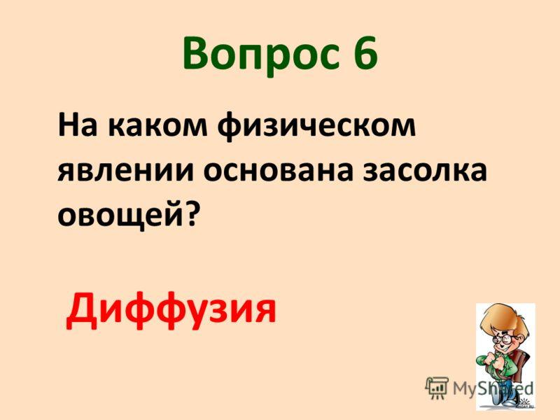 Вопрос 6 На каком физическом явлении основана засолка овощей? Диффузия