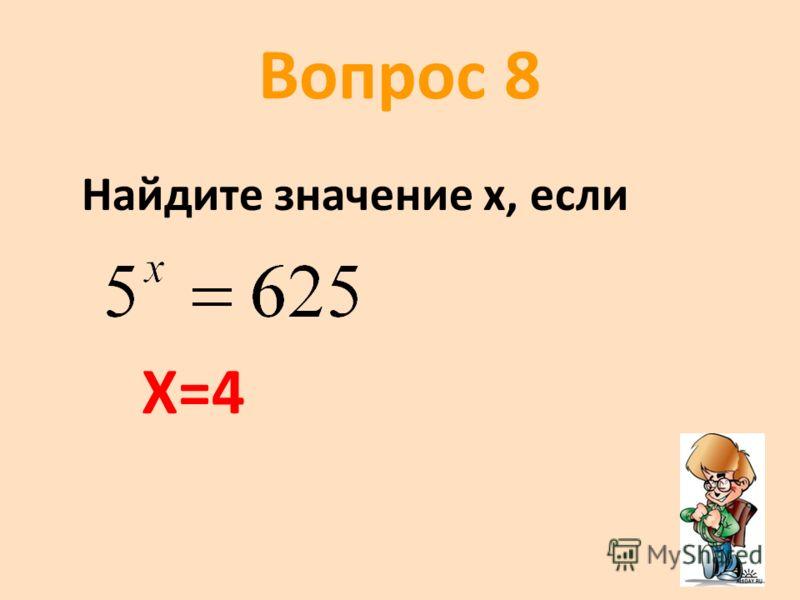 Вопрос 8 Найдите значение х, если Х=4