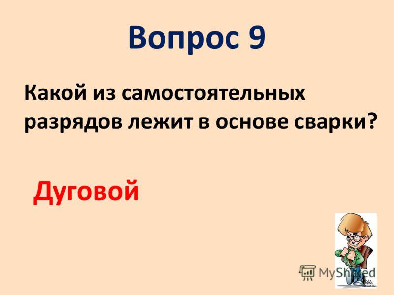 Вопрос 9 Какой из самостоятельных разрядов лежит в основе сварки? Дуговой